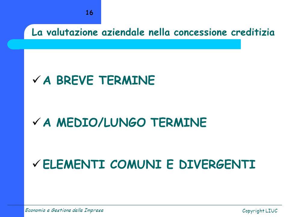 Economia e Gestione delle Imprese Copyright LIUC 16 La valutazione aziendale nella concessione creditizia A BREVE TERMINE A MEDIO/LUNGO TERMINE ELEMENTI COMUNI E DIVERGENTI