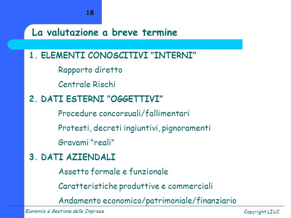 Economia e Gestione delle Imprese Copyright LIUC 18 La valutazione a breve termine 1. ELEMENTI CONOSCITIVI INTERNI Rapporto diretto Centrale Rischi 2.