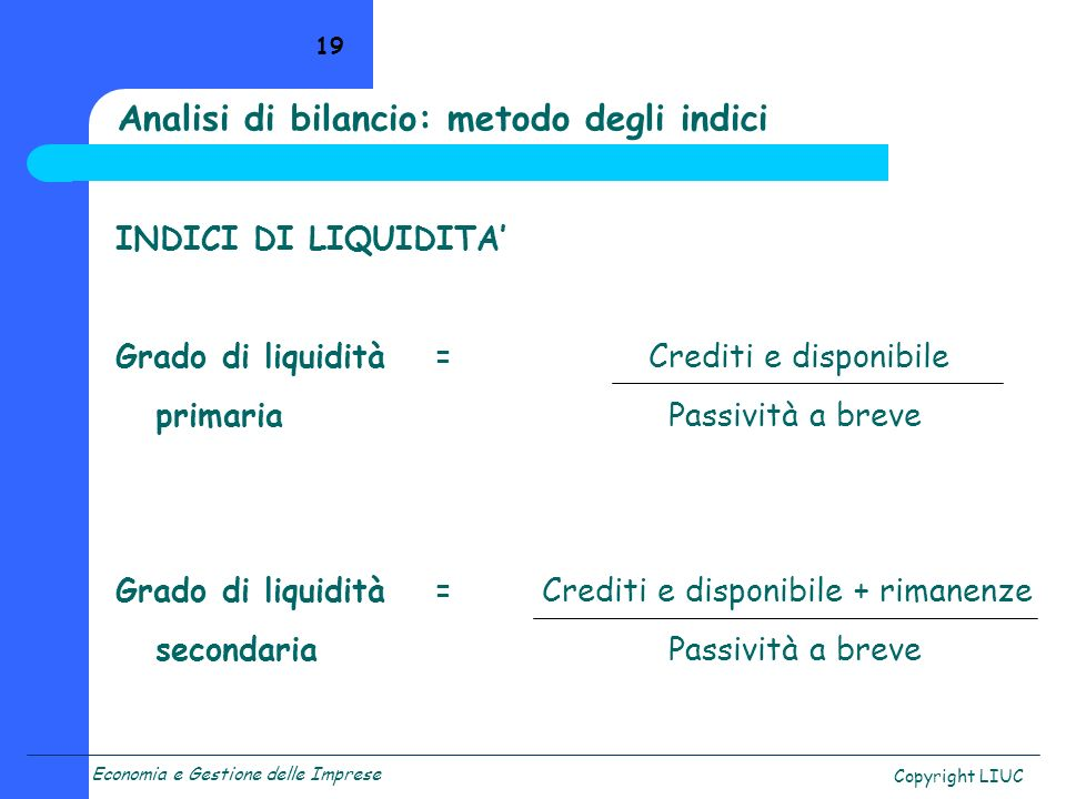 Economia e Gestione delle Imprese Copyright LIUC 19 Analisi di bilancio: metodo degli indici INDICI DI LIQUIDITA Grado di liquidità=Crediti e disponib