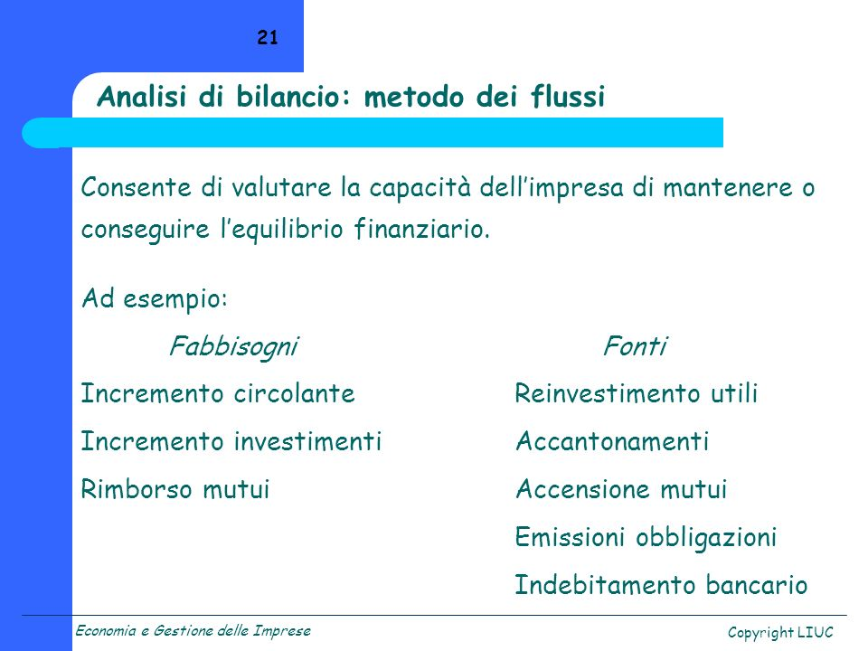 Economia e Gestione delle Imprese Copyright LIUC 21 Analisi di bilancio: metodo dei flussi Consente di valutare la capacità dellimpresa di mantenere o conseguire lequilibrio finanziario.