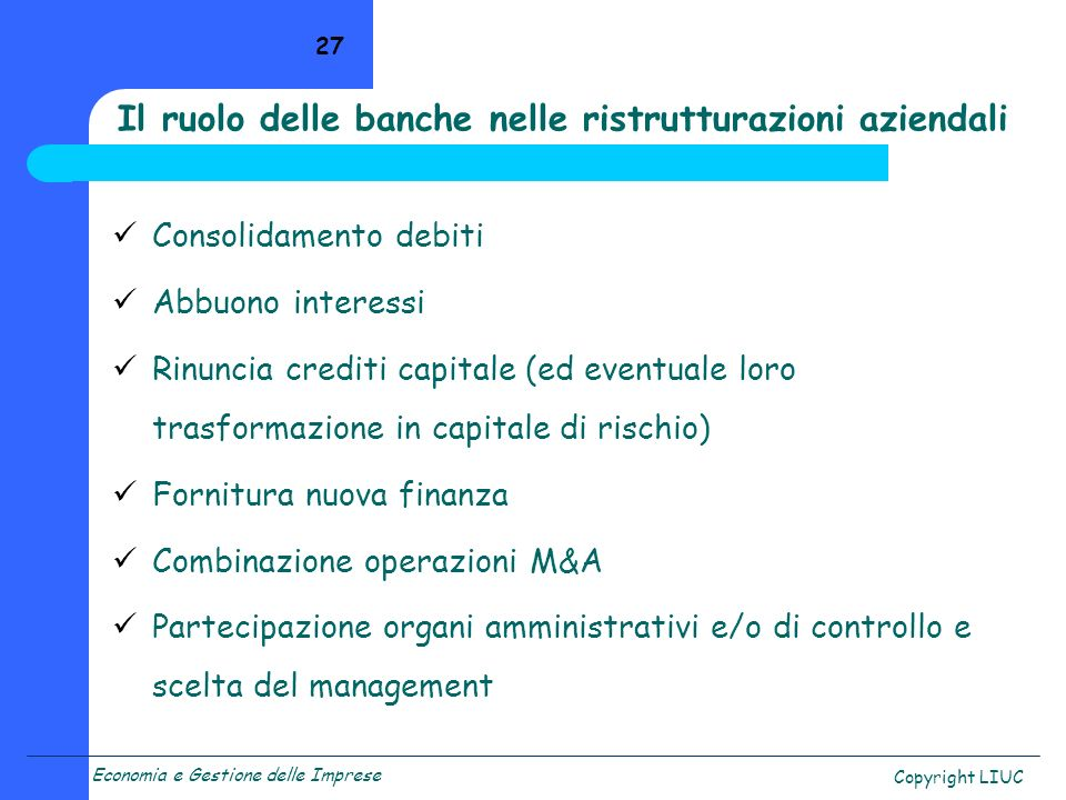 Economia e Gestione delle Imprese Copyright LIUC 27 Il ruolo delle banche nelle ristrutturazioni aziendali Consolidamento debiti Abbuono interessi Rin