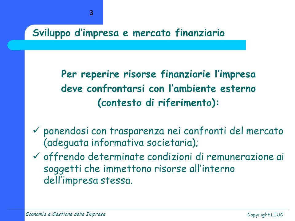Economia e Gestione delle Imprese Copyright LIUC 3 Sviluppo dimpresa e mercato finanziario Per reperire risorse finanziarie limpresa deve confrontarsi