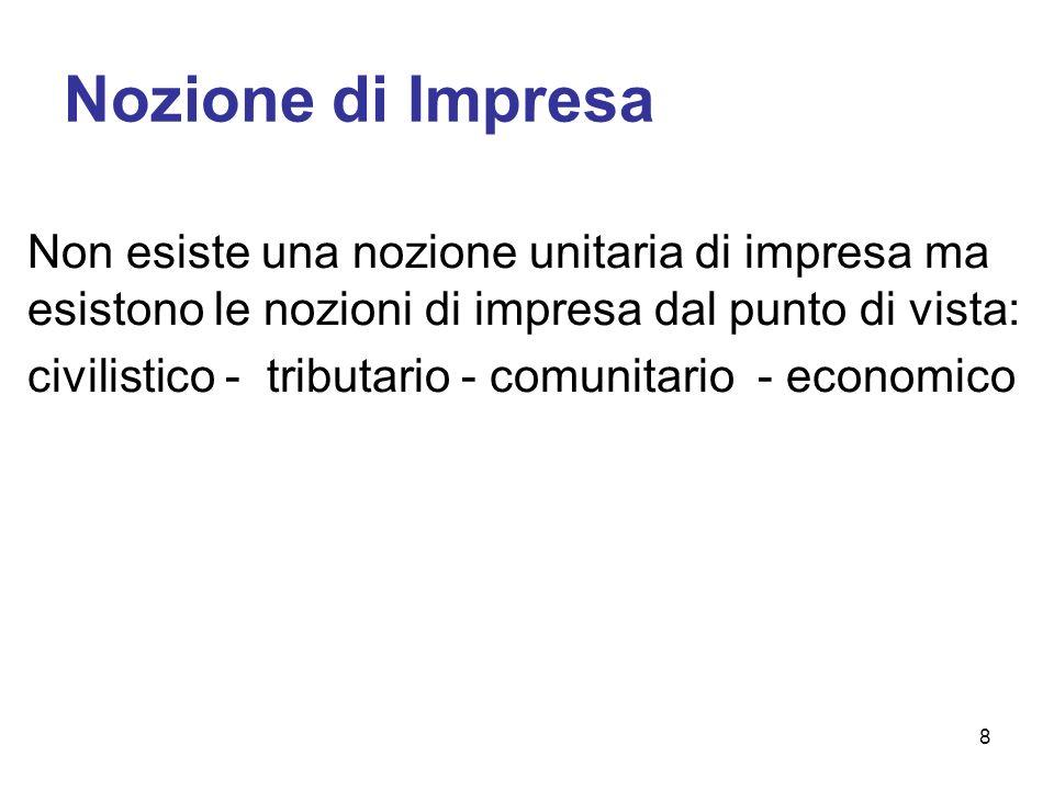 Nozione di Impresa Non esiste una nozione unitaria di impresa ma esistono le nozioni di impresa dal punto di vista: civilistico - tributario - comunitario - economico 8