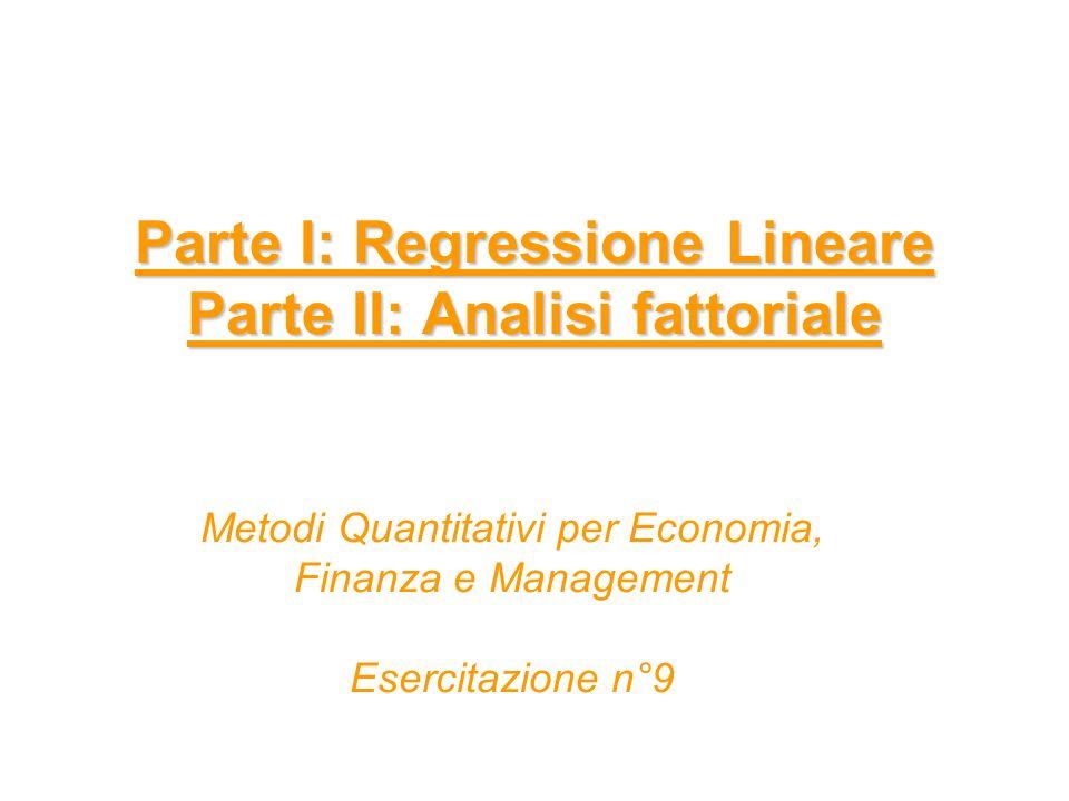Parte I: Regressione Lineare Parte II: Analisi fattoriale Metodi Quantitativi per Economia, Finanza e Management Esercitazione n°9