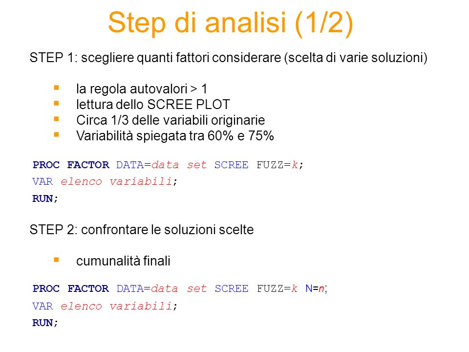 Step di analisi (1/2) STEP 1: scegliere quanti fattori considerare (scelta di varie soluzioni) la regola autovalori > 1 lettura dello SCREE PLOT Circa 1/3 delle variabili originarie Variabilità spiegata tra 60% e 75% STEP 2: confrontare le soluzioni scelte cumunalità finali PROC FACTOR DATA=data set SCREE FUZZ=k; VAR elenco variabili; RUN; PROC FACTOR DATA=data set SCREE FUZZ=k N=n ; VAR elenco variabili; RUN;
