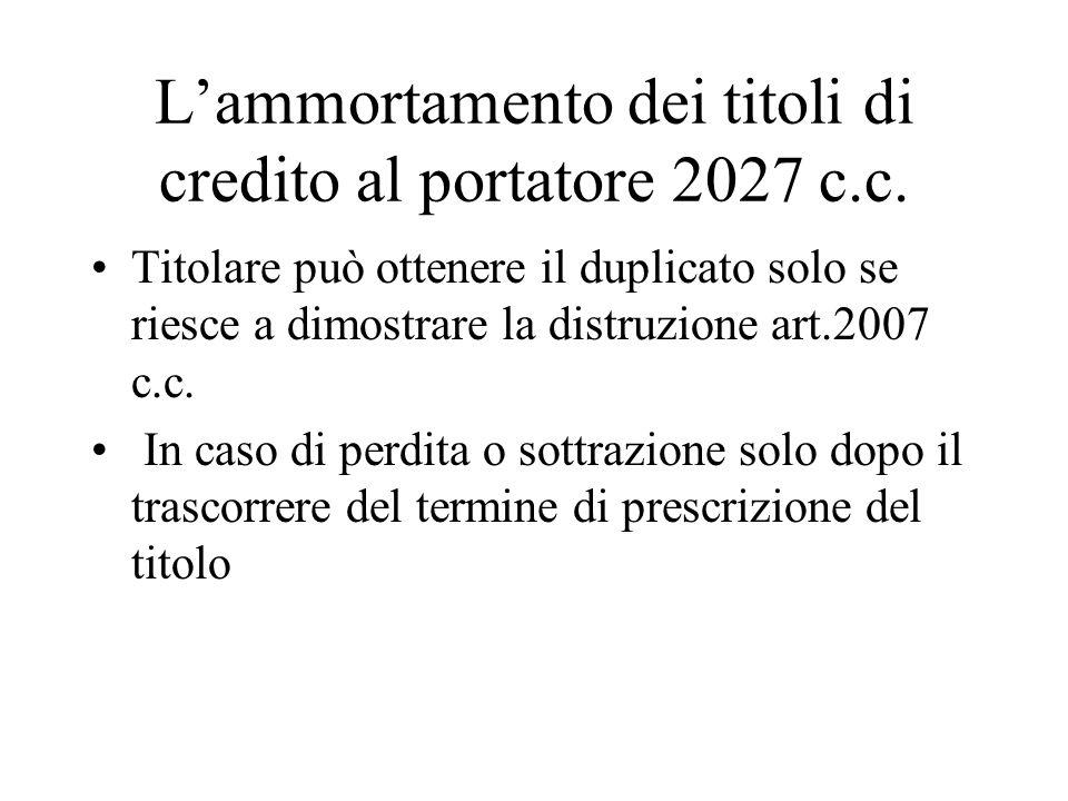 Lammortamento dei titoli di credito al portatore 2027 c.c. Titolare può ottenere il duplicato solo se riesce a dimostrare la distruzione art.2007 c.c.