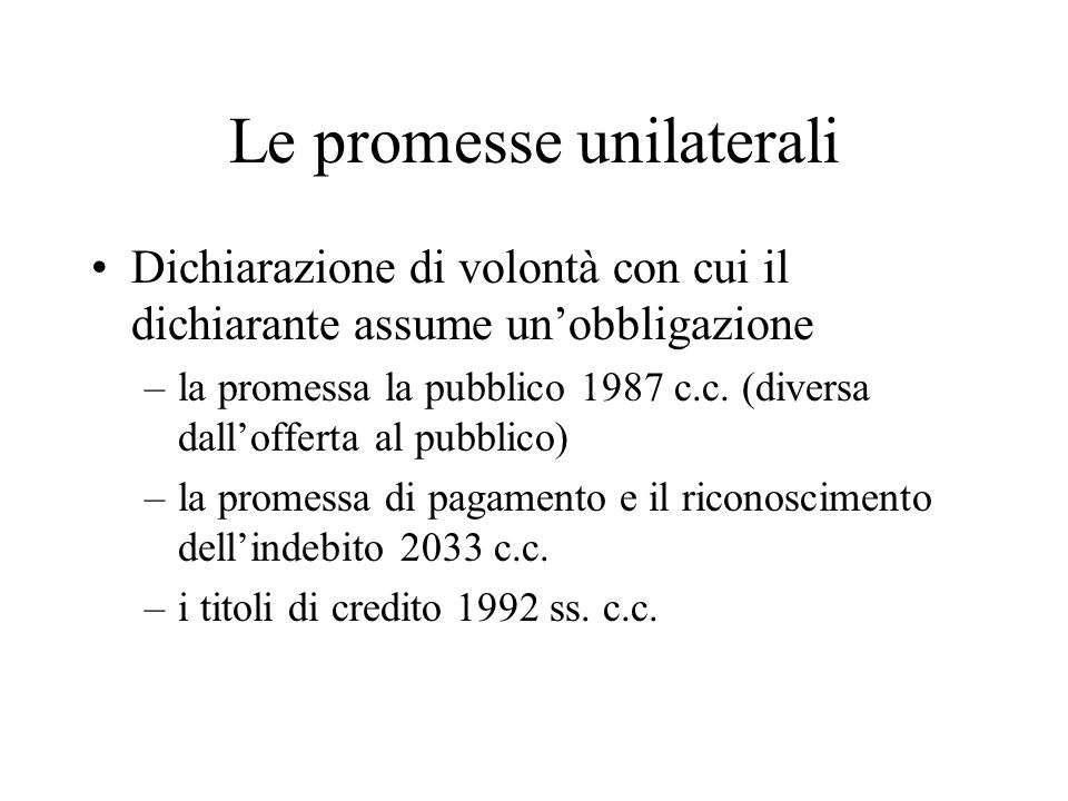 Le promesse unilaterali Dichiarazione di volontà con cui il dichiarante assume unobbligazione –la promessa la pubblico 1987 c.c. (diversa dallofferta