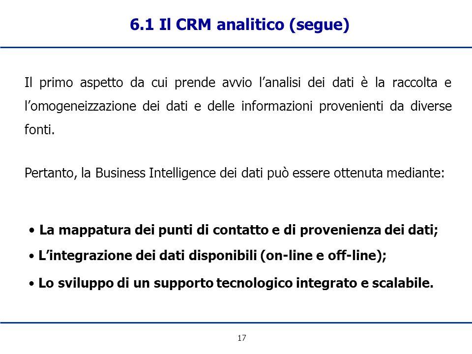 17 6.1 Il CRM analitico (segue) Il primo aspetto da cui prende avvio lanalisi dei dati è la raccolta e lomogeneizzazione dei dati e delle informazioni