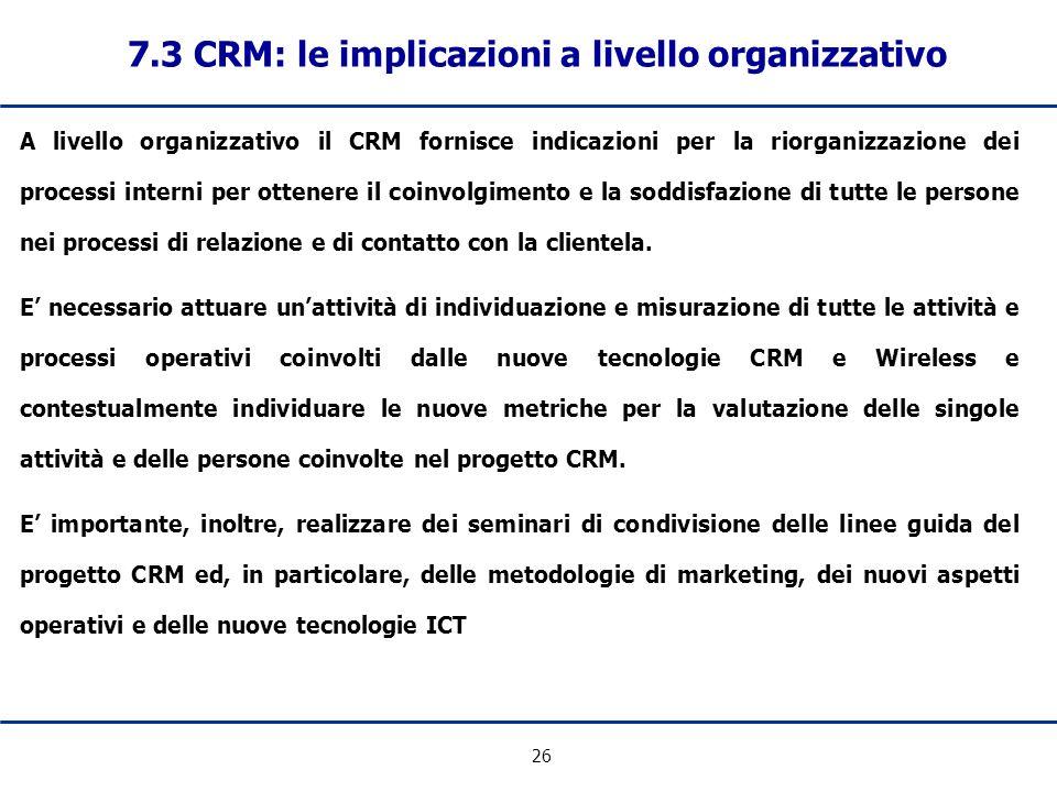 26 7.3 CRM: le implicazioni a livello organizzativo A livello organizzativo il CRM fornisce indicazioni per la riorganizzazione dei processi interni p