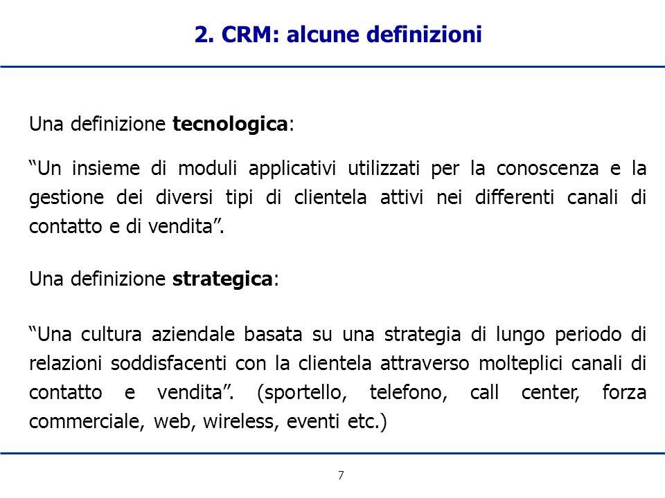 7 2. CRM: alcune definizioni Una definizione tecnologica: Un insieme di moduli applicativi utilizzati per la conoscenza e la gestione dei diversi tipi
