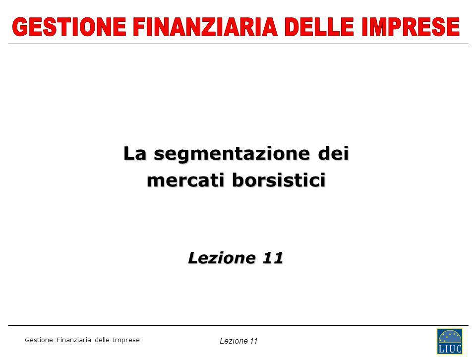 Lezione 11 Gestione Finanziaria delle Imprese La segmentazione dei mercati borsistici Lezione 11