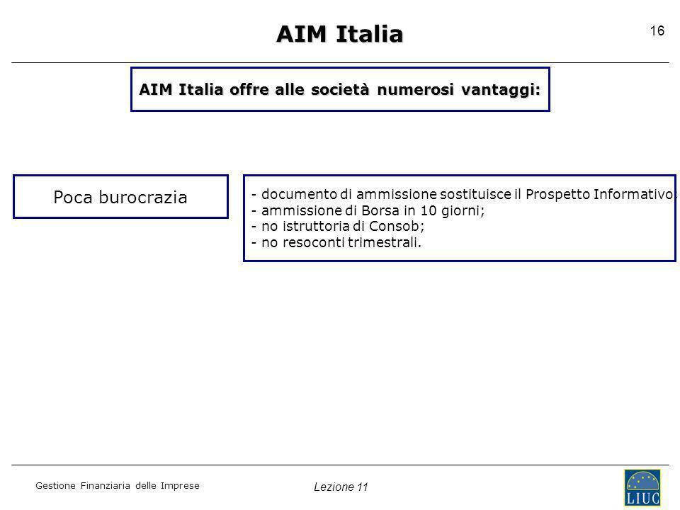 Lezione 11 Gestione Finanziaria delle Imprese 16 AIM Italia Poca burocrazia - documento di ammissione sostituisce il Prospetto Informativo; - ammissio