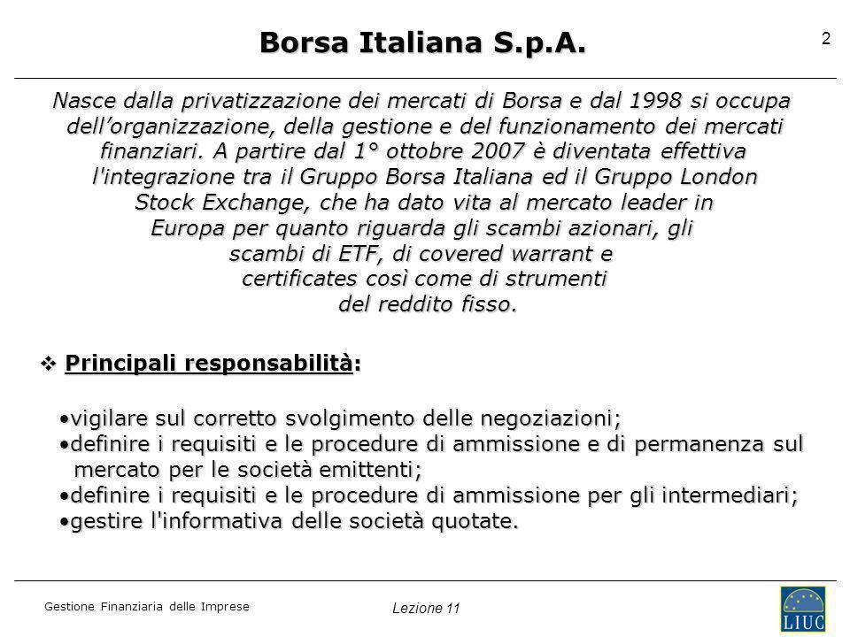 Gestione Finanziaria delle Imprese 2 Borsa Italiana S.p.A. Nasce dalla privatizzazione dei mercati di Borsa e dal 1998 si occupa dellorganizzazione, d