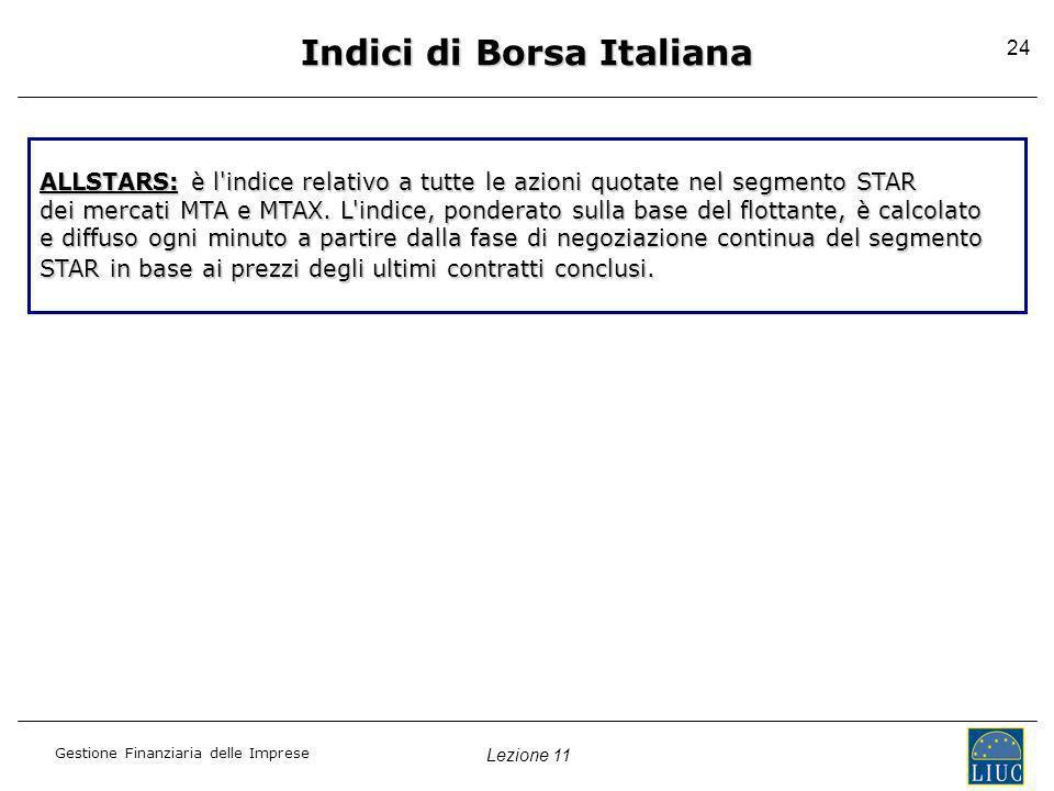 Lezione 11 Gestione Finanziaria delle Imprese 24 Indici di Borsa Italiana ALLSTARS: è l'indice relativo a tutte le azioni quotate nel segmento STAR de