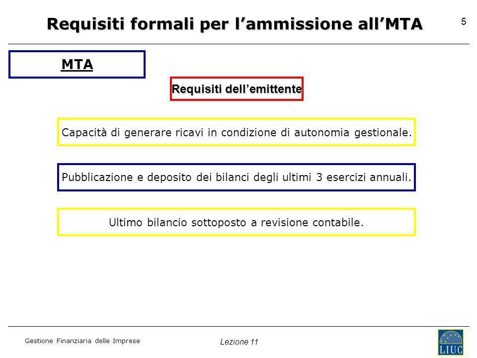 Lezione 11 Gestione Finanziaria delle Imprese 5 Requisiti formali per lammissione allMTA Requisiti dellemittente MTA Capacità di generare ricavi in co