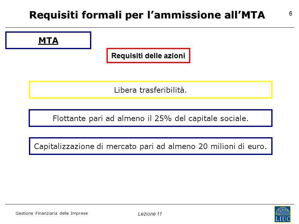Lezione 11 Gestione Finanziaria delle Imprese 6 Requisiti formali per lammissione allMTA Requisiti delle azioni Libera trasferibilità. MTA Flottante p