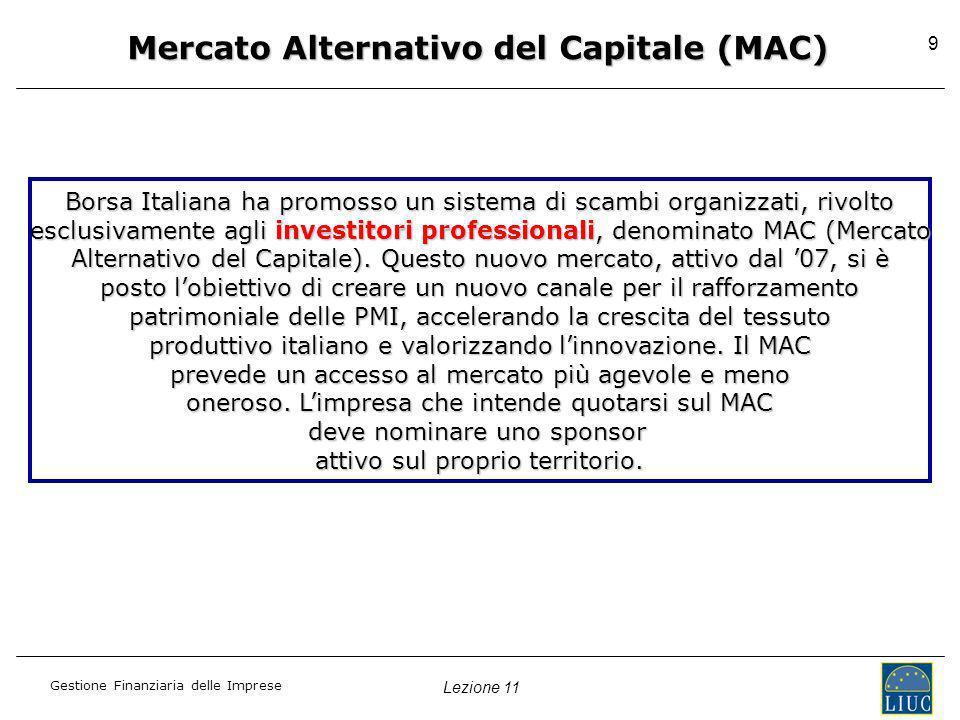 Lezione 11 Gestione Finanziaria delle Imprese 9 Mercato Alternativo del Capitale (MAC) Borsa Italiana ha promosso un sistema di scambi organizzati, ri