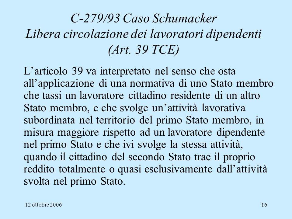 12 ottobre 200616 C-279/93 Caso Schumacker Libera circolazione dei lavoratori dipendenti (Art. 39 TCE) Larticolo 39 va interpretato nel senso che osta