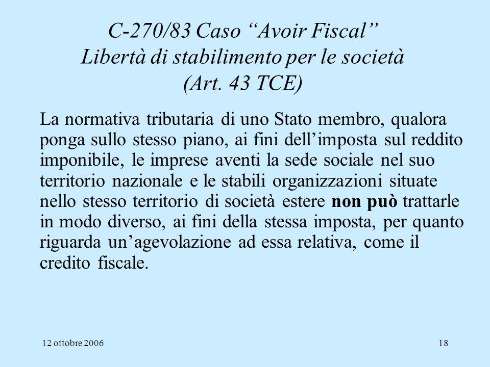 12 ottobre 200618 C-270/83 Caso Avoir Fiscal Libertà di stabilimento per le società (Art. 43 TCE) La normativa tributaria di uno Stato membro, qualora