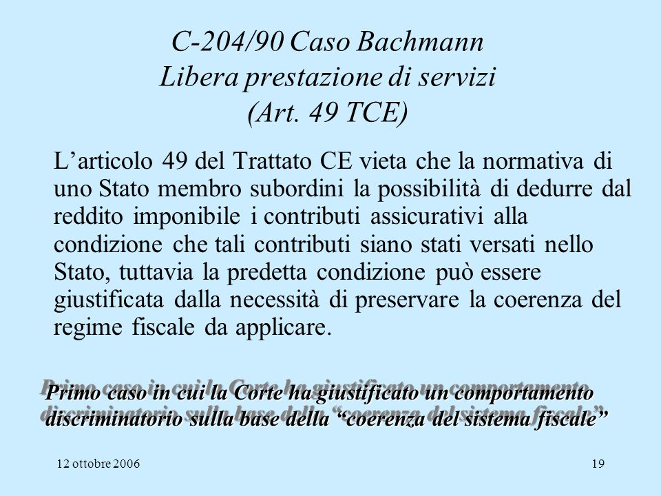 12 ottobre 200619 C-204/90 Caso Bachmann Libera prestazione di servizi (Art. 49 TCE) Larticolo 49 del Trattato CE vieta che la normativa di uno Stato