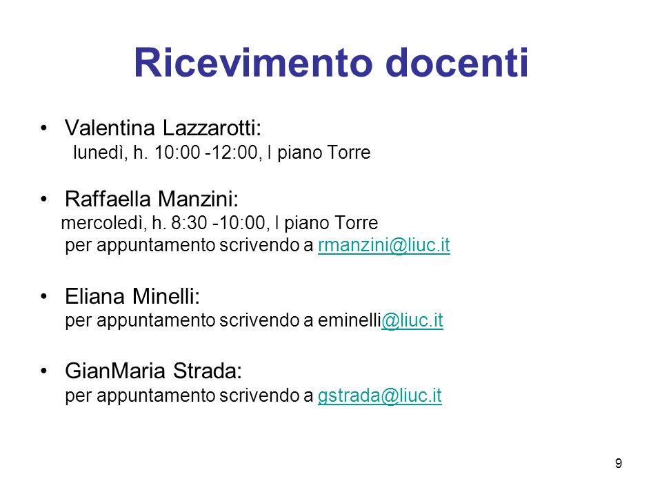 9 Ricevimento docenti Valentina Lazzarotti: lunedì, h. 10:00 -12:00, I piano Torre Raffaella Manzini: mercoledì, h. 8:30 -10:00, I piano Torre per app