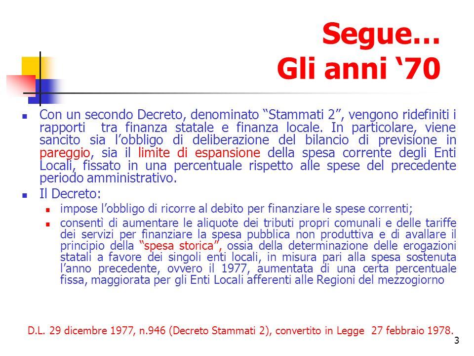 3 Segue… Gli anni 70 Con un secondo Decreto, denominato Stammati 2, vengono ridefiniti i rapporti tra finanza statale e finanza locale.