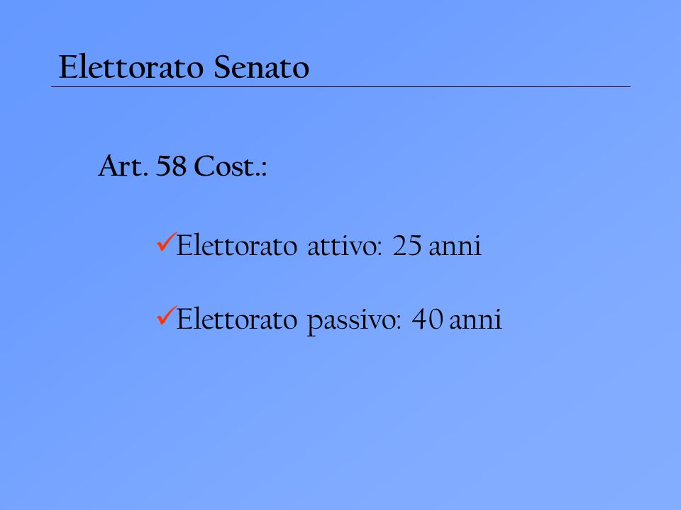 Elettorato Senato Art. 58 Cost.: Elettorato attivo: 25 anni Elettorato passivo: 40 anni