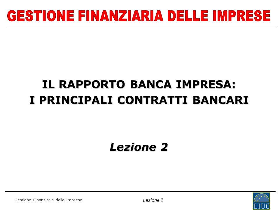 Gestione Finanziaria delle Imprese Lezione 2 IL RAPPORTO BANCA IMPRESA: I PRINCIPALI CONTRATTI BANCARI Lezione 2