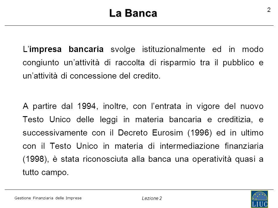 Gestione Finanziaria delle Imprese Lezione 2 3 Lattività bancaria La banca è abilitata a svolgere le seguenti tipologie di attività: 1.ATTIVITÀ CREDITIZIA BANCARIA (raccolta risparmio / erogazione credito) 2.ATTIVITÀ FINANZIARIA NON BANCARIA (leasing / factoring) 3.ATTIVITÀ DI GESTIONE DEL RISPARMIO 4.ATTIVITÀ DI INTERMEDIAZIONE FINANZIARIA