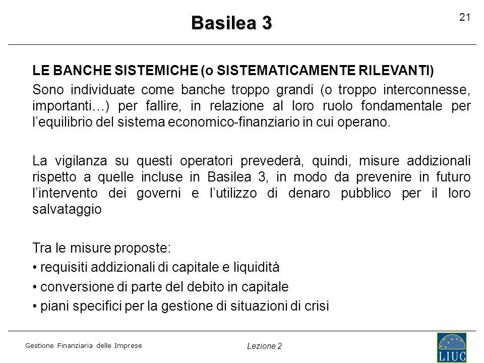 Gestione Finanziaria delle Imprese Lezione 2 Basilea 3 LE BANCHE SISTEMICHE (o SISTEMATICAMENTE RILEVANTI) Sono individuate come banche troppo grandi
