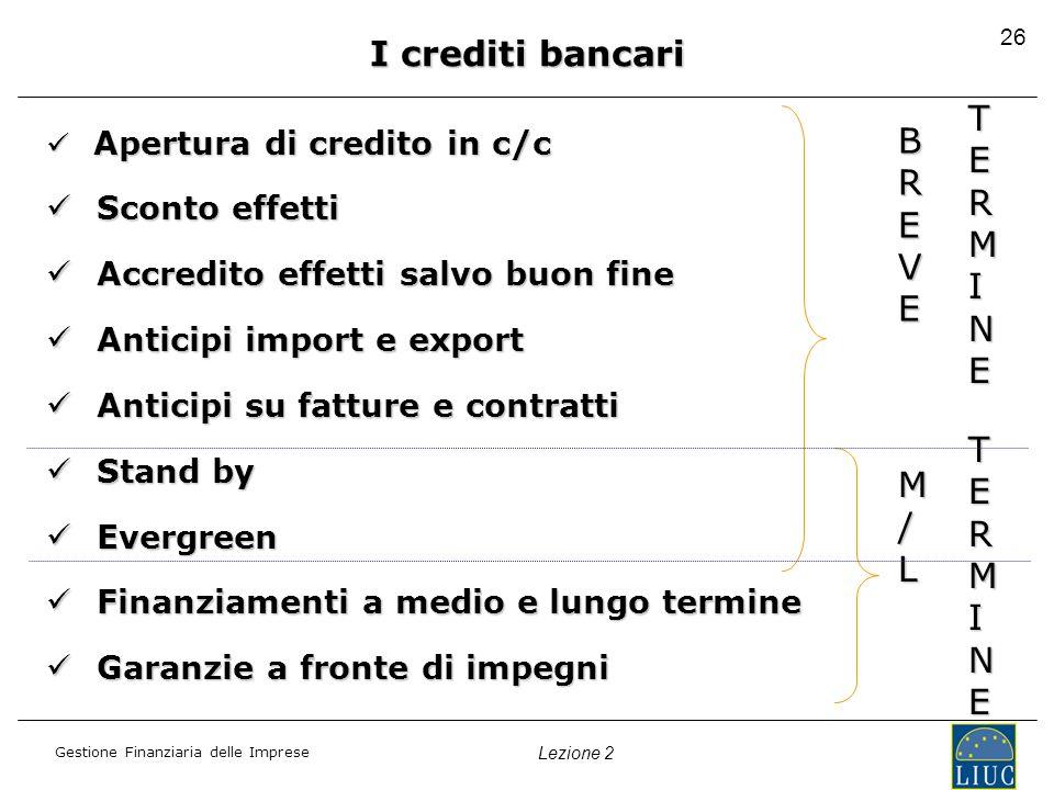 Gestione Finanziaria delle Imprese Lezione 2 26 I crediti bancari Apertura di credito in c/c Apertura di credito in c/c Sconto effetti Sconto effetti