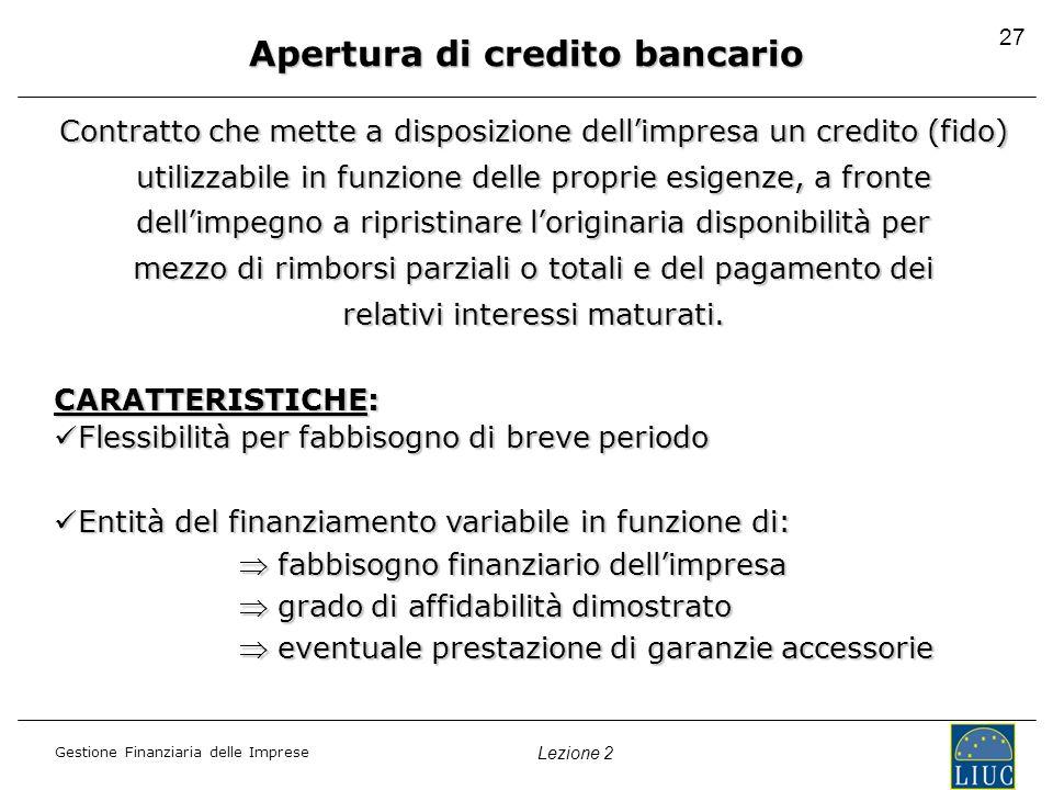 Gestione Finanziaria delle Imprese Lezione 2 27 Apertura di credito bancario Contratto che mette a disposizione dellimpresa un credito (fido) utilizza