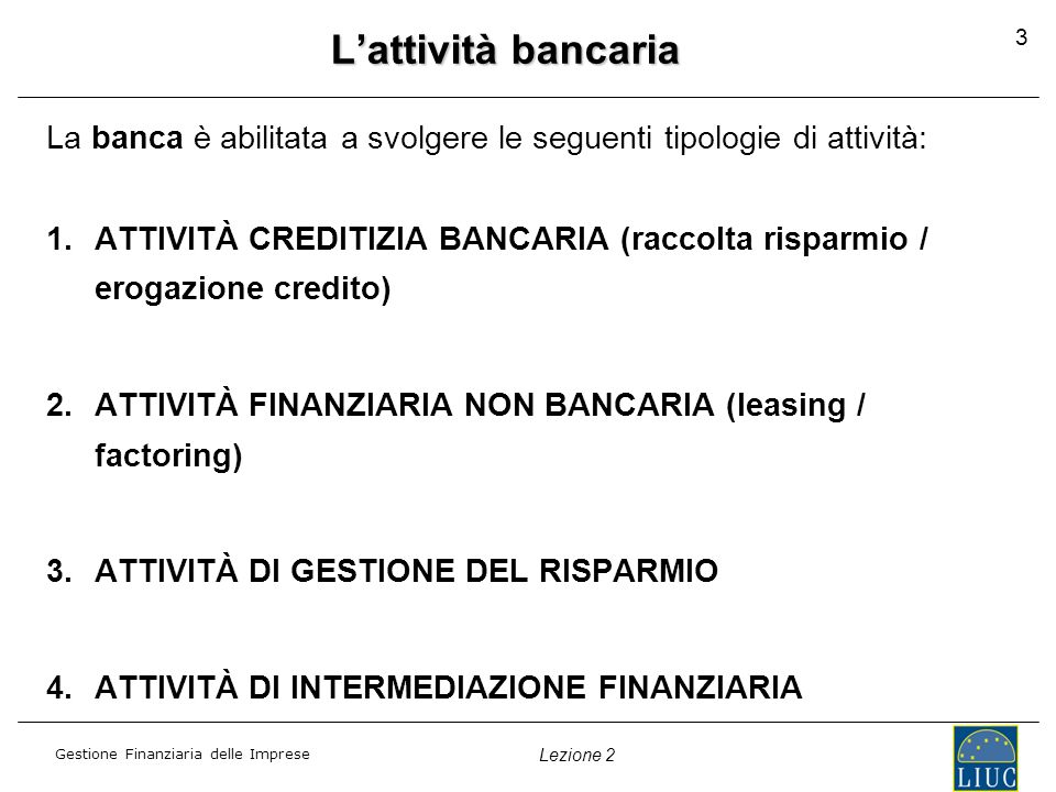 Gestione Finanziaria delle Imprese Lezione 2 3 Lattività bancaria La banca è abilitata a svolgere le seguenti tipologie di attività: 1.ATTIVITÀ CREDIT