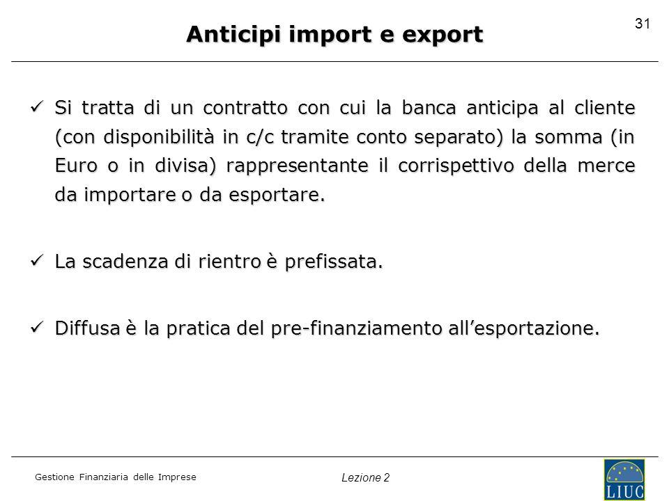 Gestione Finanziaria delle Imprese Lezione 2 31 Anticipi import e export Si tratta di un contratto con cui la banca anticipa al cliente (con disponibi