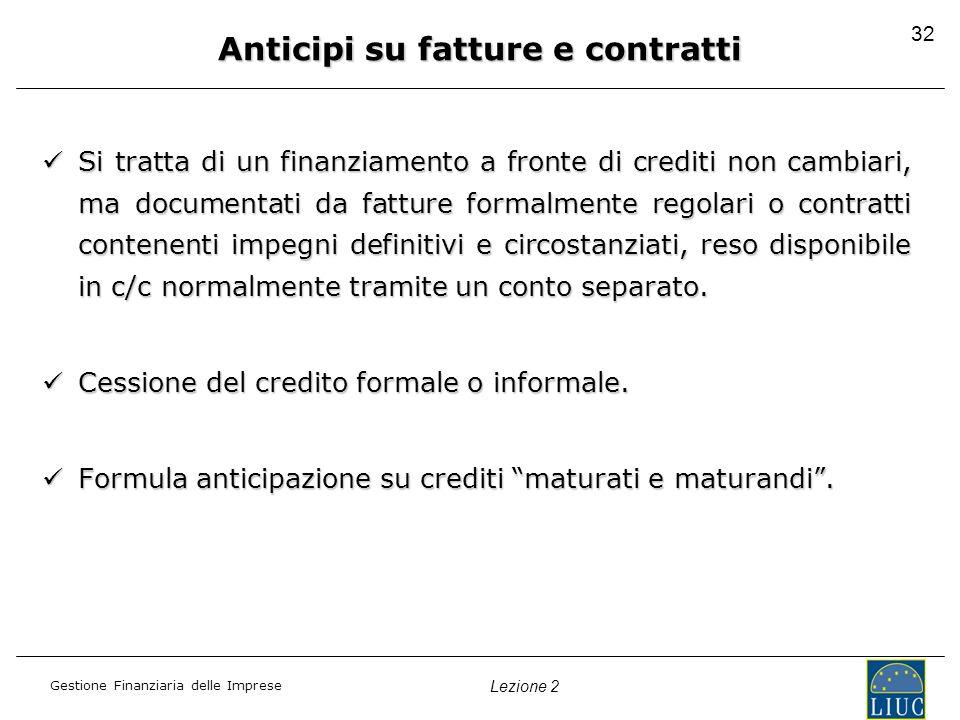Gestione Finanziaria delle Imprese Lezione 2 32 Anticipi su fatture e contratti Si tratta di un finanziamento a fronte di crediti non cambiari, ma doc