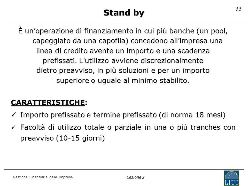 Gestione Finanziaria delle Imprese Lezione 2 33 Stand by È unoperazione di finanziamento in cui più banche (un pool, capeggiato da una capofila) conce