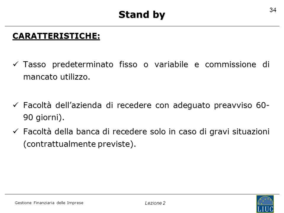 Gestione Finanziaria delle Imprese Lezione 2 34 Stand by CARATTERISTICHE: Tasso predeterminato fisso o variabile e commissione di mancato utilizzo. Ta