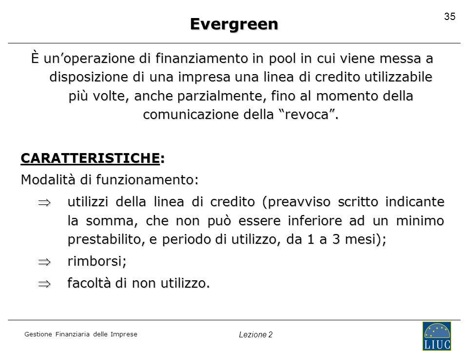 Gestione Finanziaria delle Imprese Lezione 2 35 Evergreen È unoperazione di finanziamento in pool in cui viene messa a disposizione di una impresa una