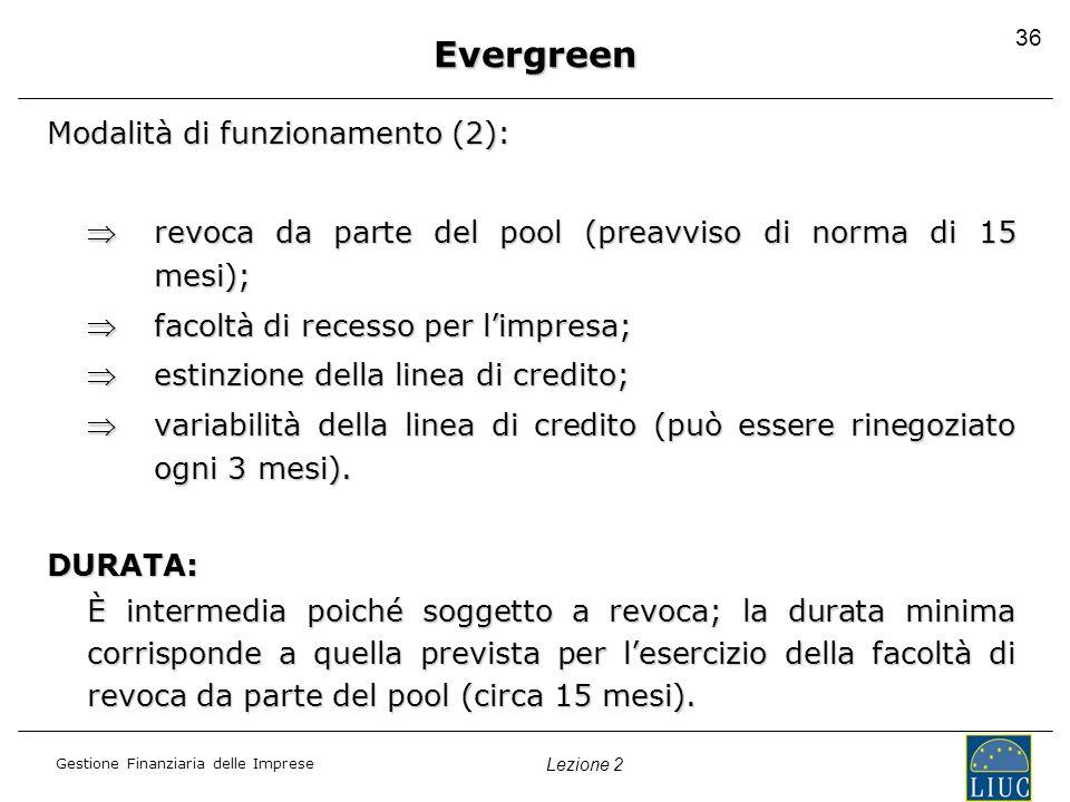 Gestione Finanziaria delle Imprese Lezione 2 36 Evergreen Modalità di funzionamento (2): revoca da parte del pool (preavviso di norma di 15 mesi);revo