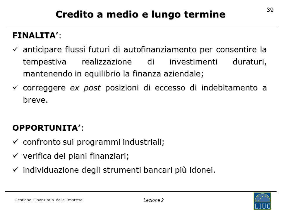Gestione Finanziaria delle Imprese Lezione 2 39 Credito a medio e lungo termine FINALITA: anticipare flussi futuri di autofinanziamento per consentire