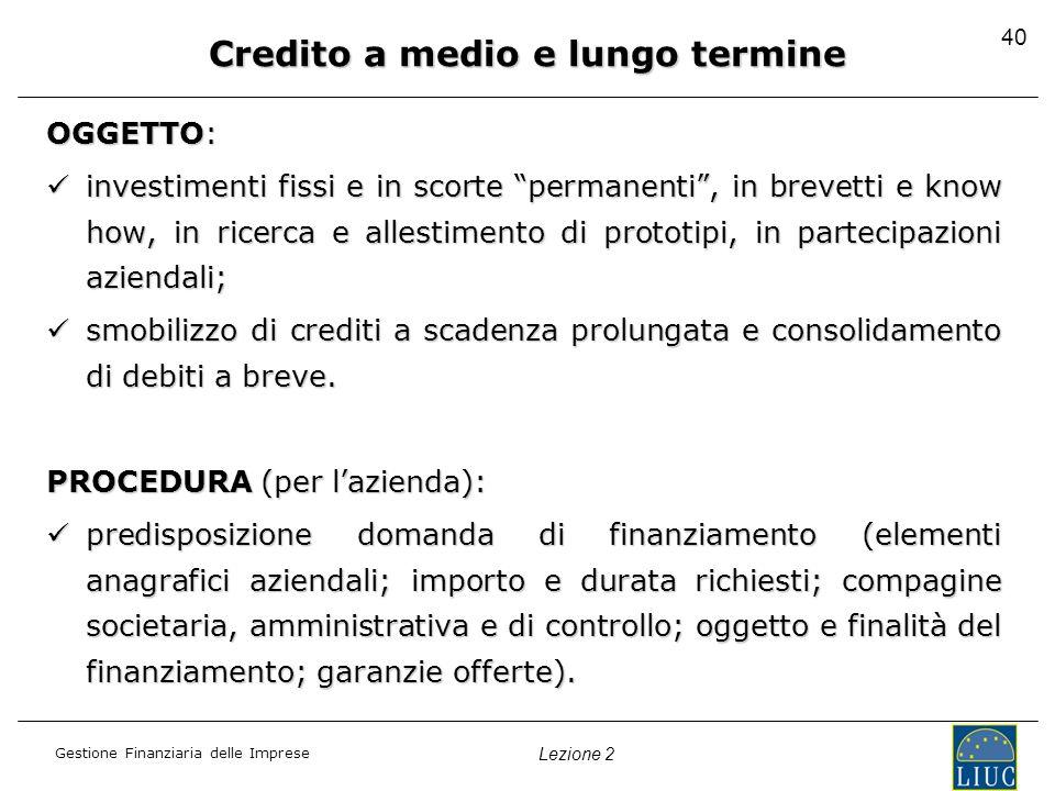 Gestione Finanziaria delle Imprese Lezione 2 40 Credito a medio e lungo termine OGGETTO: investimenti fissi e in scorte permanenti, in brevetti e know