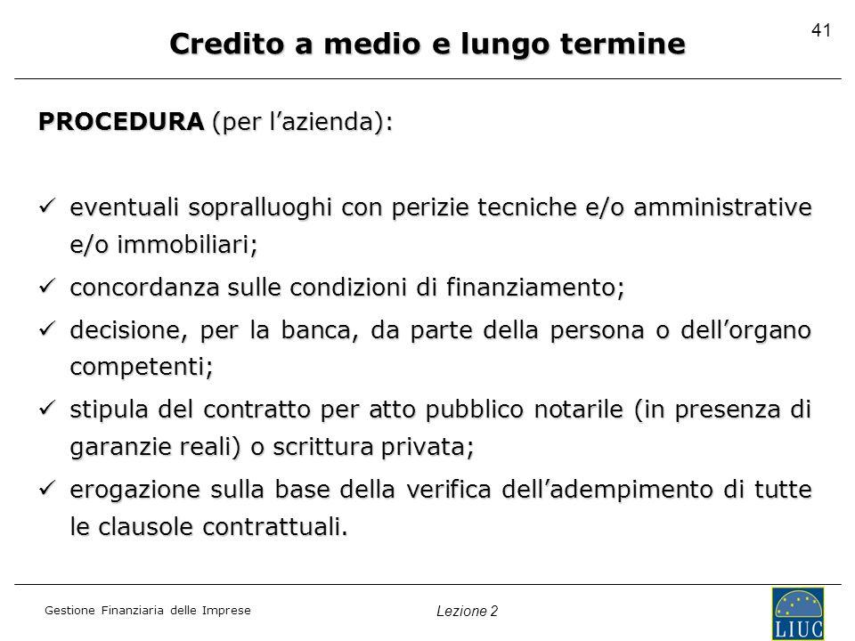 Gestione Finanziaria delle Imprese Lezione 2 41 Credito a medio e lungo termine PROCEDURA (per lazienda): eventuali sopralluoghi con perizie tecniche