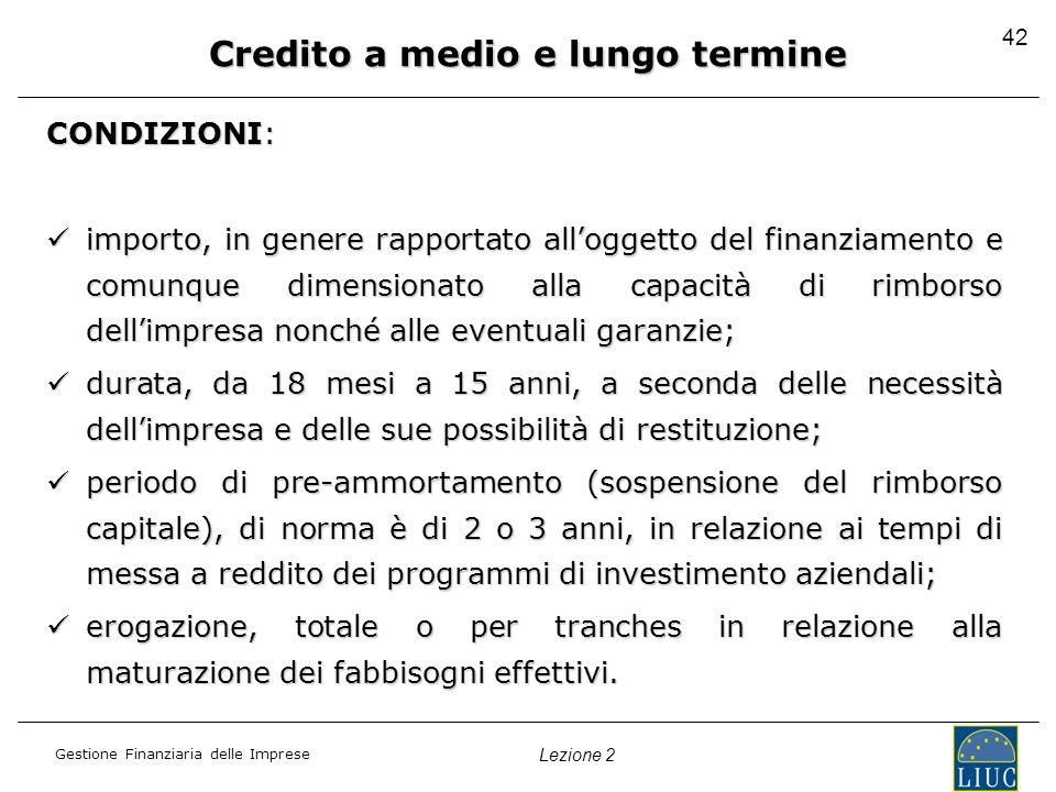 Gestione Finanziaria delle Imprese Lezione 2 42 Credito a medio e lungo termine CONDIZIONI: importo, in genere rapportato alloggetto del finanziamento