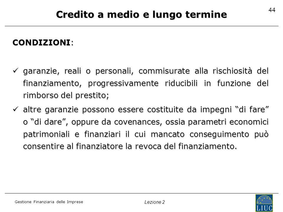 Gestione Finanziaria delle Imprese Lezione 2 44 Credito a medio e lungo termine CONDIZIONI: garanzie, reali o personali, commisurate alla rischiosità