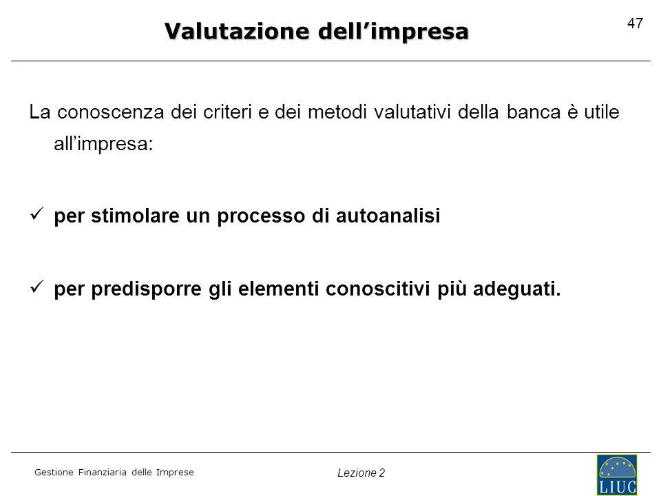 Gestione Finanziaria delle Imprese Lezione 2 La conoscenza dei criteri e dei metodi valutativi della banca è utile allimpresa: per stimolare un proces
