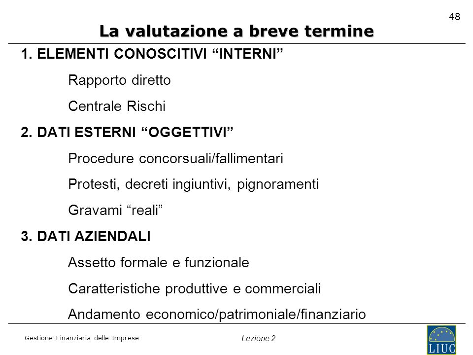 Gestione Finanziaria delle Imprese Lezione 2 1. ELEMENTI CONOSCITIVI INTERNI Rapporto diretto Centrale Rischi 2. DATI ESTERNI OGGETTIVI Procedure conc