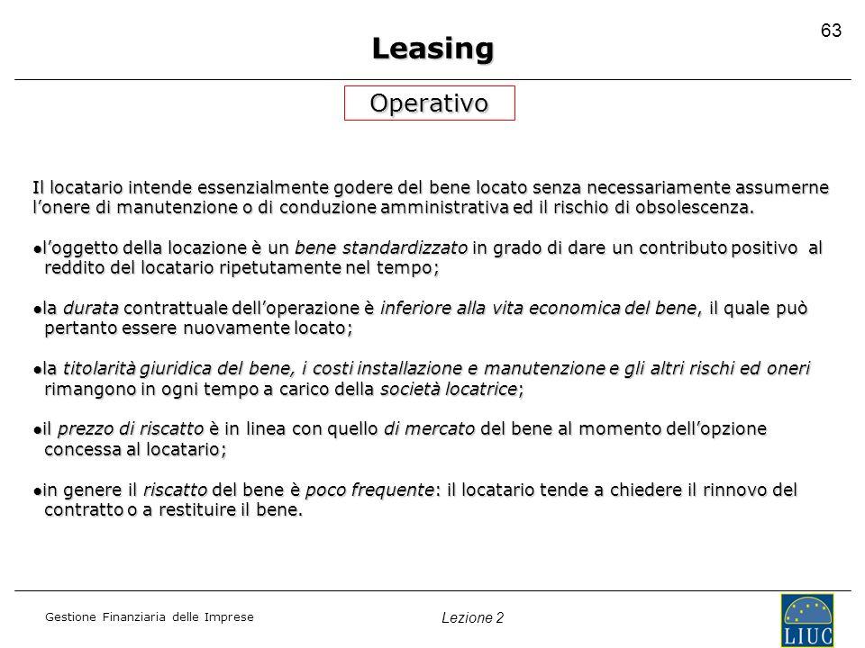 Gestione Finanziaria delle Imprese Lezione 2 63 Leasing Operativo Il locatario intende essenzialmente godere del bene locato senza necessariamente ass