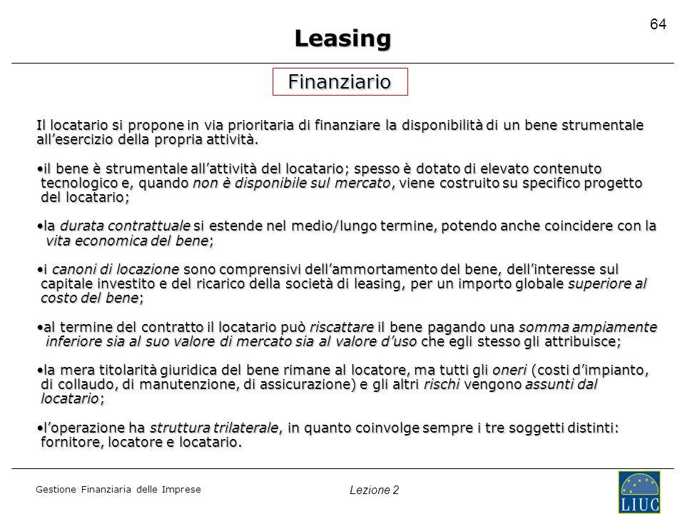 Gestione Finanziaria delle Imprese Lezione 2 64 Leasing Finanziario Il locatario si propone in via prioritaria di finanziare la disponibilità di un be