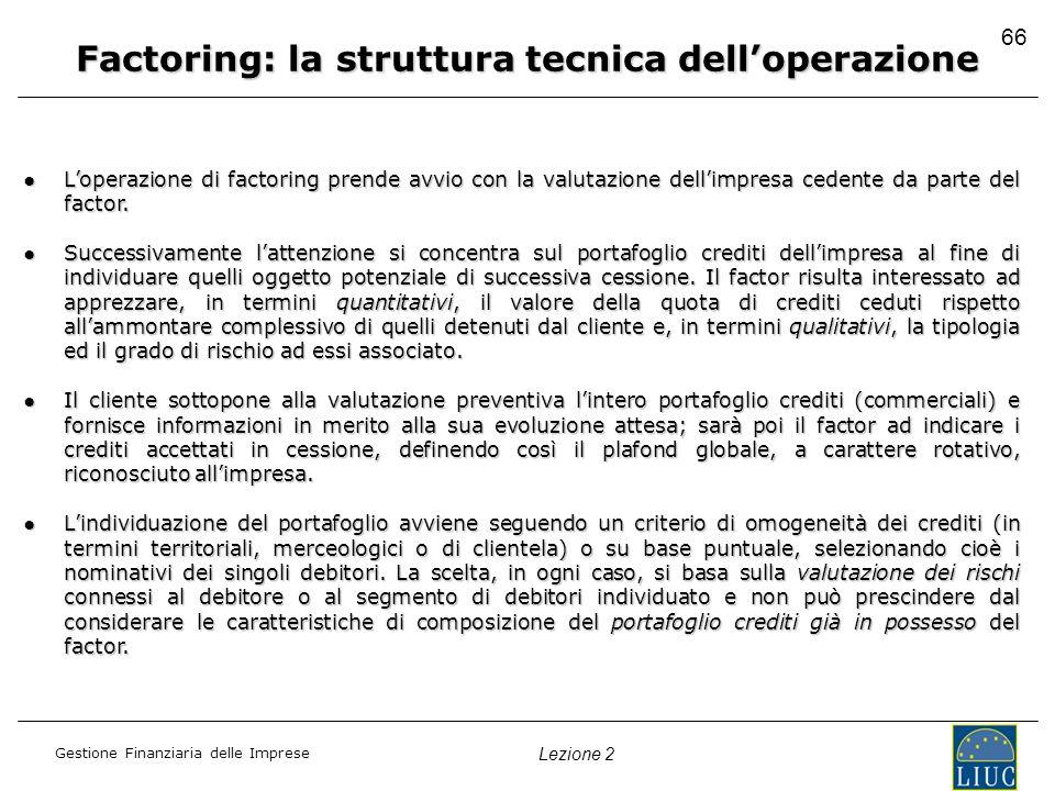 Gestione Finanziaria delle Imprese Lezione 2 66 Factoring: la struttura tecnica delloperazione Loperazione di factoring prende avvio con la valutazion