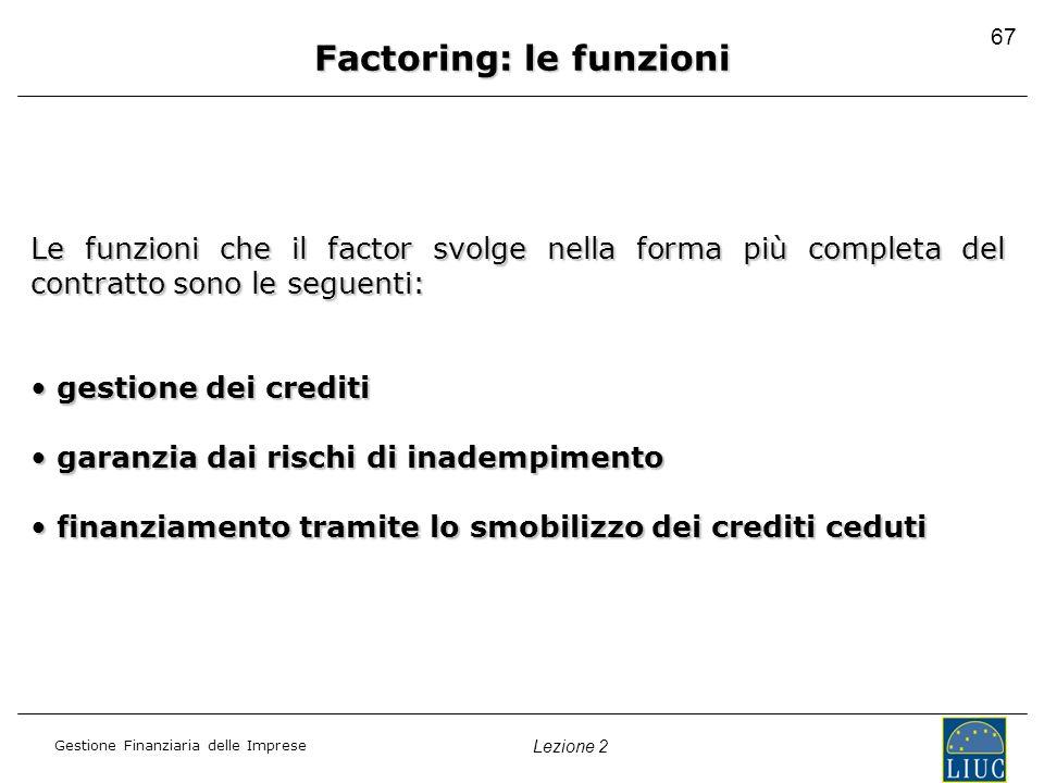 Gestione Finanziaria delle Imprese Lezione 2 67 Factoring: le funzioni Le funzioni che il factor svolge nella forma più completa del contratto sono le